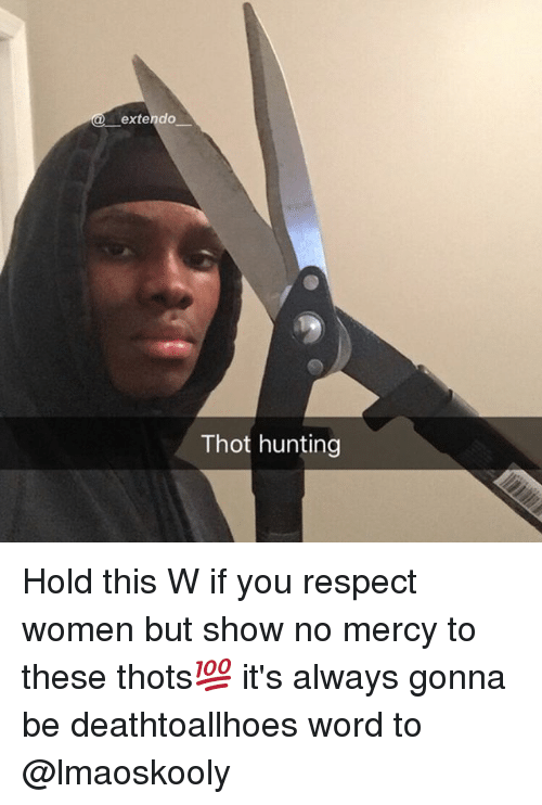 Memes, Respect, and Thot: exte  Thot hunting Hold this W if you respect women but show no mercy to these thots💯 it's always gonna be deathtoallhoes word to @lmaoskooly