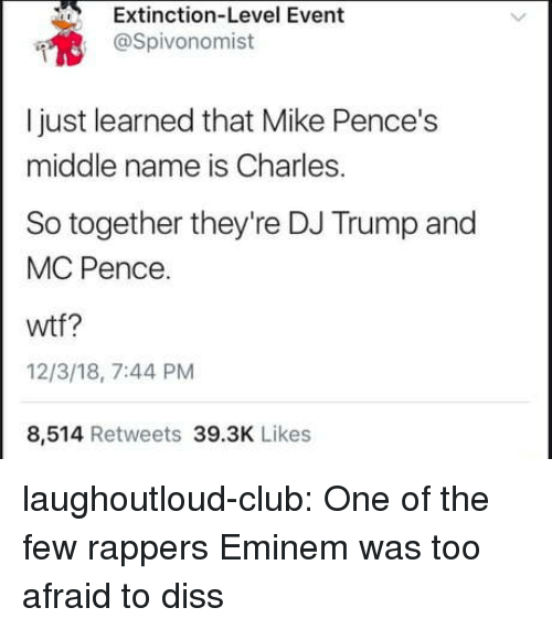 Diss: Extinction-Level Event  @Spivonomist  I just learned that Mike Pence's  middle name is Charles.  So together they're DJ Trump and  MC Pence.  wtf?  12/3/18, 7:44 PM  8,514 Retweets 39.3K Likes laughoutloud-club:  One of the few rappers Eminem was too afraid to diss