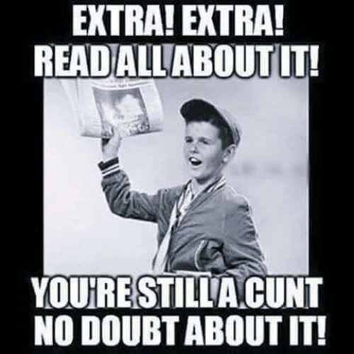 no doubt: EXTRA! EXTRA!  READALLABOUTT!  YOURESTILLA CUNT  NO DOUBT ABOUT IT!