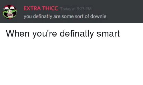 Today, Iamverysmart, and Ares: EXTRA THICC Today at 8:23 PM  you definatly are some sort of downie When you're definatly smart