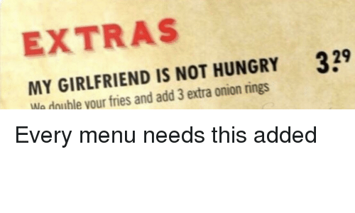onion rings: EXTRAS  MY GIRLFRIEND IS NOT HUNGRY  We double your fries and add 3 extra onion rings  39 Every menu needs this added