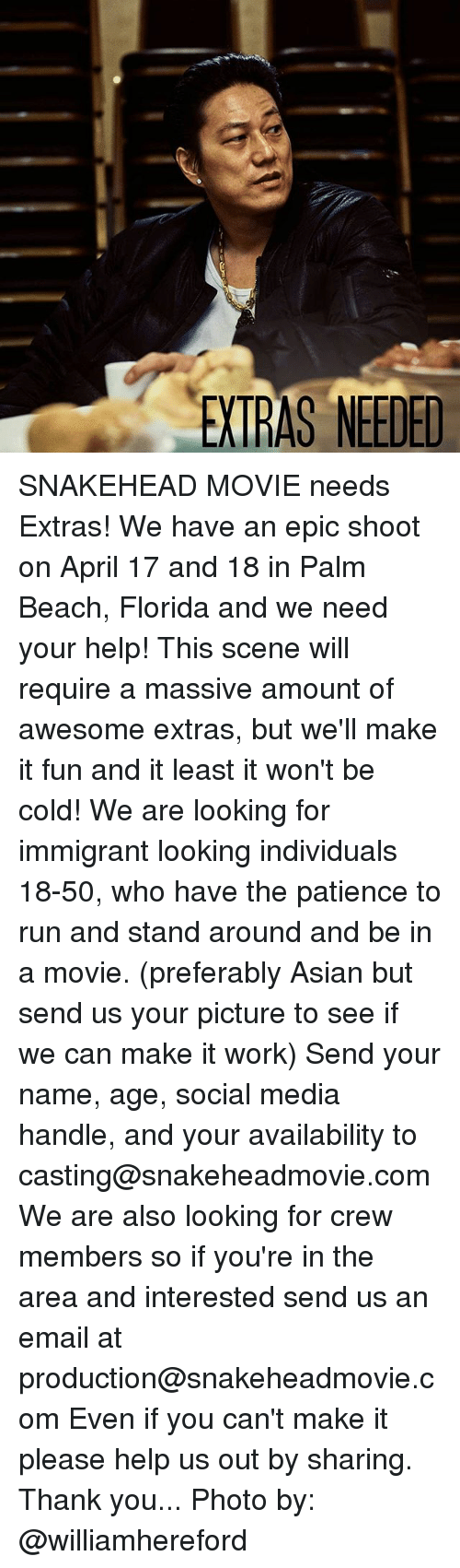 Asian, Memes, and Run: EXTRAS NEEDED SNAKEHEAD MOVIE needs Extras! We have an epic shoot on April 17 and 18 in Palm Beach, Florida and we need your help! This scene will require a massive amount of awesome extras, but we'll make it fun and it least it won't be cold! We are looking for immigrant looking individuals 18-50, who have the patience to run and stand around and be in a movie. (preferably Asian but send us your picture to see if we can make it work) Send your name, age, social media handle, and your availability to casting@snakeheadmovie.com We are also looking for crew members so if you're in the area and interested send us an email at production@snakeheadmovie.com Even if you can't make it please help us out by sharing. Thank you... Photo by: @williamhereford