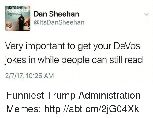 Funniest Trump: EXTREME  Dan Sheehan  altsDan Sheehan  Very important to get your Devos  jokes in while people can still read  2/7/17, 10:25 AM Funniest Trump Administration Memes: http://abt.cm/2jG04Xk