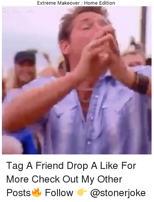 Memes, Home, and 🤖: Extreme Makeover Home Edition Tag A Friend Drop A Like For More Check Out My Other Posts🔥 Follow 👉 @stonerjoke