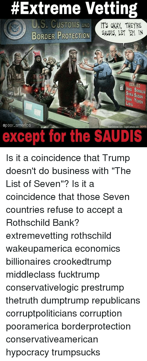 """rothschild bank:  #Extreme Vetting  US, CUSTOMS AND  IT'S OKAY, THEY'RE  BORDER PROTECTION  SAURIS, LET TEM IN  NDSU  DER PRO  BANNED  SOMALIA  YRIA RAN YEMEN  LIBYA  op oor-america  Sean Delonas.com CagleCartoons.  except for the SAUDIS Is it a coincidence that Trump doesn't do business with """"The List of Seven""""? Is it a coincidence that those Seven countries refuse to accept a Rothschild Bank? extremevetting rothschild wakeupamerica economics billionaires crookedtrump middleclass fucktrump conservativelogic prestrump thetruth dumptrump republicans corruptpoliticians corruption pooramerica borderprotection conservativeamerican hypocracy trumpsucks"""
