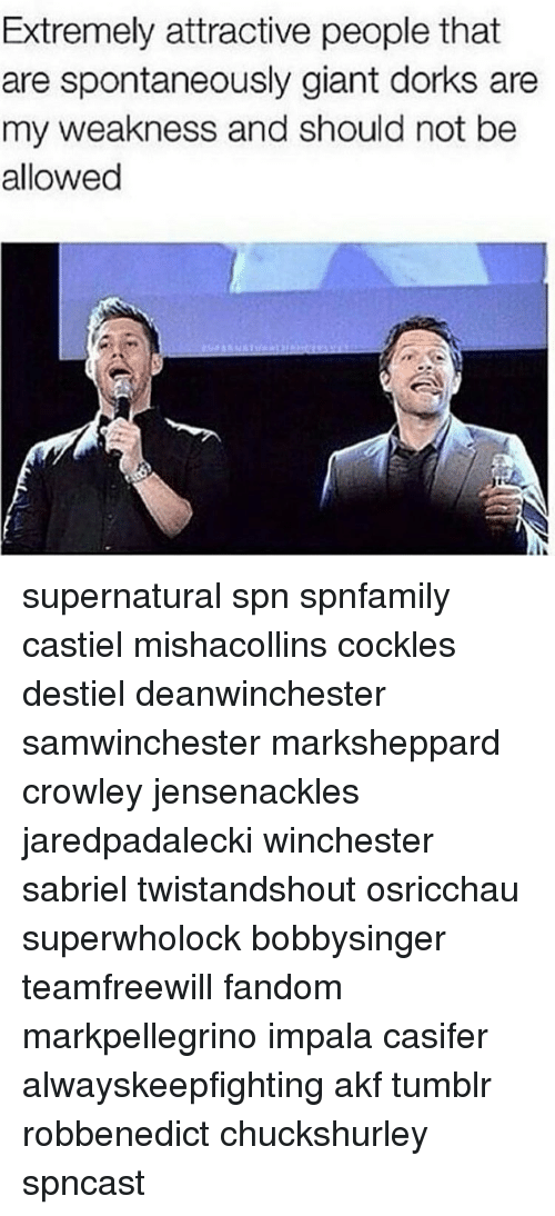 Memes, Giant, and Giants: Extremely attractive people that  are spontaneously giant dorks are  my weakness and should not be  allowed supernatural spn spnfamily castiel mishacollins cockles destiel deanwinchester samwinchester marksheppard crowley jensenackles jaredpadalecki winchester sabriel twistandshout osricchau superwholock bobbysinger teamfreewill fandom markpellegrino impala casifer alwayskeepfighting akf tumblr robbenedict chuckshurley spncast
