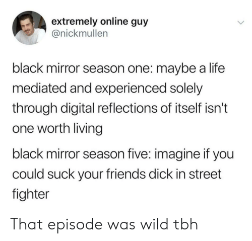 Reflections: extremely online guy  @nickmullen  black mirror season one: maybe a life  mediated and experienced solely  through digital reflections of itself isn't  one worth living  black mirror season five: imagine if you  could suck your friends dick in street  fighter That episode was wild tbh