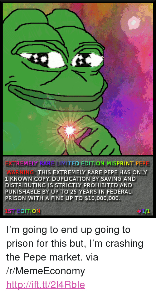 "Rare Pepe: EXTREMELY RARE LIMITED EDITION MISPRINT PEPE  WARNING  1 KNOWN COPY. DUPLICATION BY SAVING AND  DISTRIBUTING IS STRICTLY PROHIBITED AND  PUNISHABLE BY UP TO 25 YEARS IN FEDERAL  PRISON WITH A FINE UP TO $10,000,000  THIS EXTREMELY RARE PEPE HAS ONLY  1ST EDITION <p>I&rsquo;m going to end up going to prison for this but, I&rsquo;m crashing the Pepe market. via /r/MemeEconomy <a href=""http://ift.tt/2l4RbIe"">http://ift.tt/2l4RbIe</a></p>"