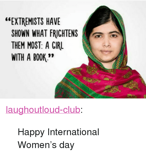 """International Women's Day: """"EXTREMISTS HAVE  SHOWN WHAT FRİGHTENS  THEM MOST: A GIRL  WITH A BOOK'"""" <p><a href=""""http://laughoutloud-club.tumblr.com/post/158451104588/happy-international-womens-day"""" class=""""tumblr_blog"""">laughoutloud-club</a>:</p>  <blockquote><p>Happy International Women's day</p></blockquote>"""