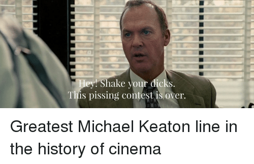 Keaton: ey  Shake your dicks  This pissing contest is over. Greatest Michael Keaton line in the history of cinema