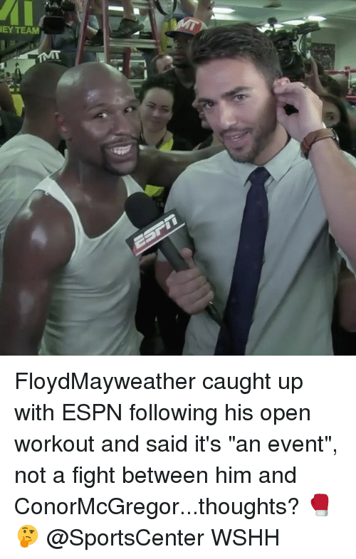 "Espn, Memes, and SportsCenter: EY TEAM FloydMayweather caught up with ESPN following his open workout and said it's ""an event"", not a fight between him and ConorMcGregor...thoughts? 🥊🤔 @SportsCenter WSHH"