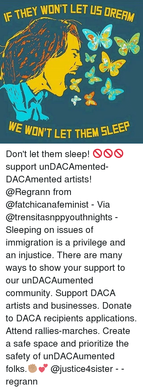 Community, Memes, and Immigration: EY WONT LET LS DRERM  ON'T LET THEM 5LEEP Don't let them sleep! 🚫🚫🚫 support unDACAmented-DACAmented artists! @Regrann from @fatchicanafeminist - Via @trensitasnppyouthnights - Sleeping on issues of immigration is a privilege and an injustice. There are many ways to show your support to our unDACAumented community. Support DACA artists and businesses. Donate to DACA recipients applications. Attend rallies-marches. Create a safe space and prioritize the safety of unDACAumented folks.✊🏽💕 @justice4sister - - regrann