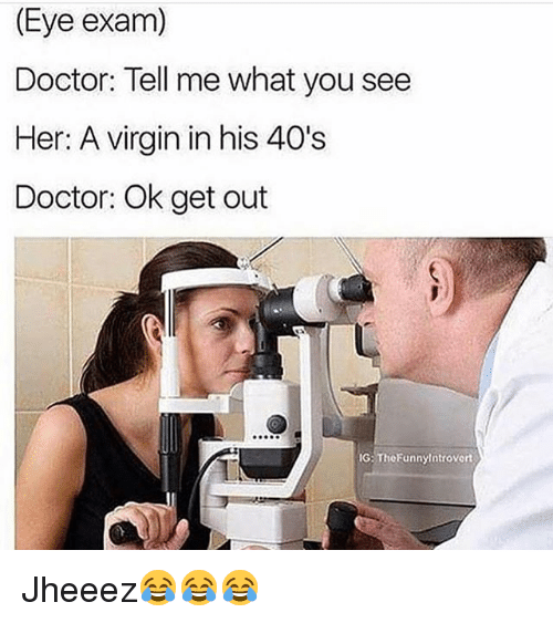 Doctor, Funny, and Virgin: (Eye exam)  Doctor: Tell me what you see  Her: A virgin in his 40's  Doctor: Ok get out  G: TheFunnylntrovert Jheeez😂😂😂