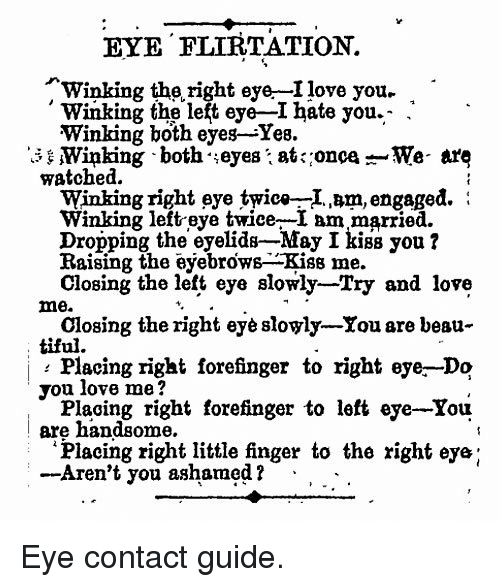 Love, I Love You, and Kiss: EYE FLIRTATION.  Winking the right eye-I love you.  Winking the left eye-I hate you.- .  Winking both eyes-Yes.  Winking both eyes: at: oncaWe- are  watched.  Winking right eye twic»-I.am, engaged.:  winking left-eye twice-I am married.  Dropping the eyelids-May I kiss you1?  Raising the eyebrows-Kiss me.  Closing the left eye slowly-Try and love  me.  tiful.  you love me?  are handsome.  Closing the right eyè sloyly-Xou are beau-  Placing right forefinger to right eye.-Do  Placing right forefinger to left eye-You  Placing right little finger to the right eye;  Aren't you ashamed? . . - <p>Eye contact guide.</p>