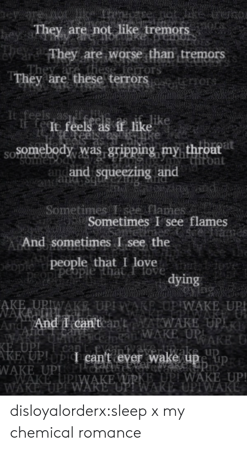 """my chemical romance: eye  They are not like tremors  heyss  They are worse than tremors  these ferrors  They are these terrors   feels as  It feels as if like  Somebody was gripping my throat  Hiront  and and squeezing and  SOLNC  SOme  bs pue   Sometimes T see flames  Sometimes I see flames  eiame  And sometimes I see the  people that I love  peopiPeople that Ilove  tybdove  dying   AKE UPIWAKE UPI WARE,OP WAKE UP!  NAKEUP.  And And I can'tcan'tAWAKE UPIR  WAKE  KE UPI  AKE UP!UPI can't ever wake upe up  WAKE UPPICH  WAKE UPIWAKE WIRKE UPI WAKE UP!  WAKE UPI WARE """"UP! WAKE UPIWAKE  an WAKE UPI  RAKE U  nC  can  veliwake up disloyalorderx:sleep x my chemical romance"""