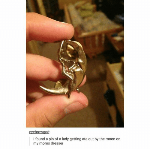 Ironic, Moms, and Moon: eyebrowgod:  I found a pin of a lady getting ate out by the moon on  my moms dresser