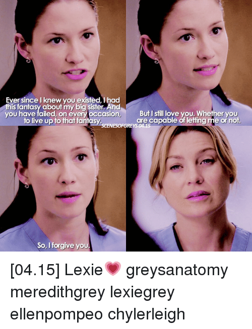 You Have Failed: Eyer since knew you existed, had  this fantasy about my big sister. And  you have failed, on évery occasion But I still love you. Whether you  are capable of letting me or not  to live up to that fantas  SCENESOFGREYS 0415  So, I forgive you [04.15] Lexie💗 greysanatomy meredithgrey lexiegrey ellenpompeo chylerleigh