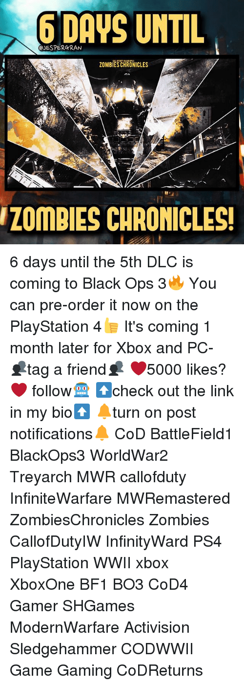 Bf1: eyESPERGRAN  UNTIL  ZOMBIESCHRONICLES  ZOMBIES CHRONICLES! 6 days until the 5th DLC is coming to Black Ops 3🔥 You can pre-order it now on the PlayStation 4👍 It's coming 1 month later for Xbox and PC- 👥tag a friend👥 ❤️5000 likes?❤️ follow🤖 ⬆️check out the link in my bio⬆️ 🔔turn on post notifications🔔 CoD BattleField1 BlackOps3 WorldWar2 Treyarch MWR callofduty InfiniteWarfare MWRemastered ZombiesChronicles Zombies CallofDutyIW InfinityWard PS4 PlayStation WWII xbox XboxOne BF1 BO3 CoD4 Gamer SHGames ModernWarfare Activision Sledgehammer CODWWII Game Gaming CoDReturns