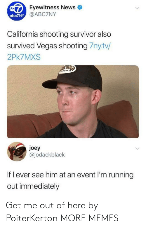 Joeys: Eyewitness News  @ABC7NY  abc7NY  California shooting survivor also  survived Vegas shooting 7nytv/  2Pk7MXS  joey  @jodackblack  If l ever see him at an event I'm running  out immediately Get me out of here by PoiterKerton MORE MEMES