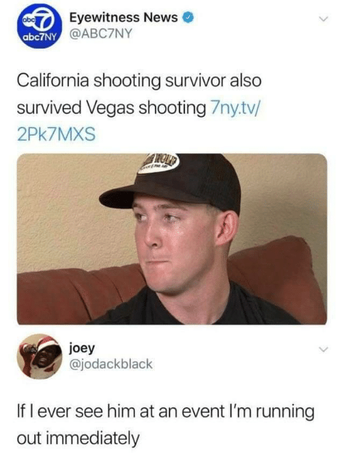 Survivor: Eyewitness News  @ABC7NY  abc7NY  California shooting survivor also  survived Vegas shooting 7nytv/  2Pk7MXS  joey  @jodackblack  If l ever see him at an event I'm running  out immediately