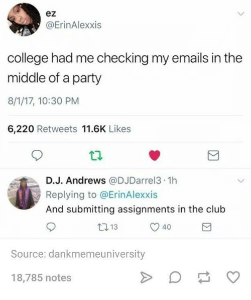 Club, College, and Party: ez  @ErinAlexxis  college had me checking my emails in the  middle of a party  8/1/17, 10:30 PM  6,220 Retweets 11.6K Likes  D.J. Andrews @DJDarrel3.1h  Replying to @ErinAlexxis  And submitting assignments in the club  13  40  Source: dankmemeuniversity  18,785 notes