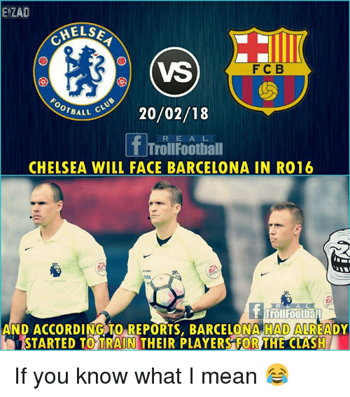 if you know what i mean: EZAD  ELS  (VS  F C B  ornde 20/02/18  BALL  R E A L  TrollFootball  CHELSEA WILL FACE BARCELONA IN RO16  RE A L  TrouFootbal  AND ACCORDING TO REPORTS, BARCELONA HAD ALREADY  STARTED TO TRAIN THEIR PLAYERS FOR THE CLASH If you know what I mean 😂
