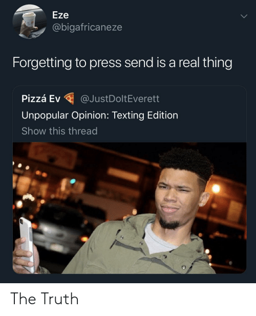 Real Thing: Eze  @bigafricaneze  Forgetting to press send is a real thing  P.zzá Ev @JustDoltEverett  Unpopular Opinion: Texting Edition  Show this thread The Truth