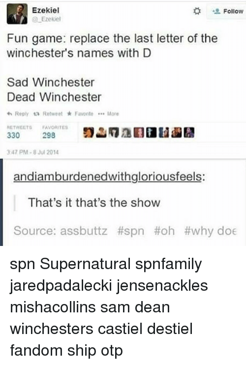 Why Doe: Ezekiel  Follow  Ezekiel  Fun game: replace the last letter of the  Winchester's names with D  Sad Winchester  Dead Winchester  Reply ta Retweet Favorite More  RETWEETS  FAVORITES  330  298  3 47 PM 8 Jul 2014  andiamburdenedwithgloriousfeels:  That's it that's the show  Source: assbuttz #spn Hoh why doe spn Supernatural spnfamily jaredpadalecki jensenackles mishacollins sam dean winchesters castiel destiel fandom ship otp