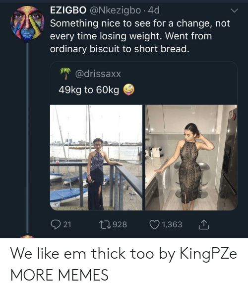 Losing Weight: EZIGBO @Nkezigbo .4d  Something nice to see for a change, not  every time losing weight. Went from  ordinary biscuit to short bread.  @drissaxx  49kg to 60kg  21 t928 1,363 We like em thick too by KingPZe MORE MEMES