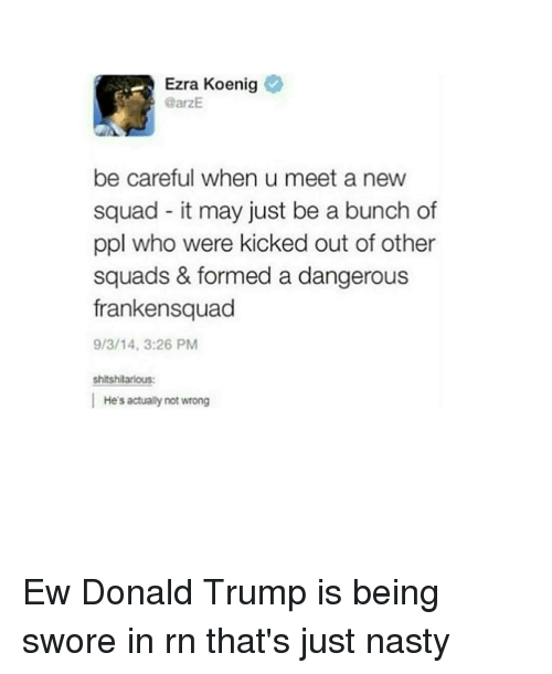 Nastiness: Ezra Koenig  @arzE  be careful when u meet a new  squad it may just be a bunch of  ppl who were kicked out of other  squads & formed a dangerous  frankensquad  9/3/14, 3:26 PM  shitshilarious:  He's actually not wrong Ew Donald Trump is being swore in rn that's just nasty