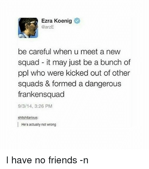 kicked out: Ezra Koenig  @arzE  be careful when u meet a new  squad it may just be a bunch of  ppl who were kicked out of other  squads & formed a dangerous  frankensquad  9/3/14, 3:26 PM  shitshilarious:  He's actually not wrong I have no friends -n