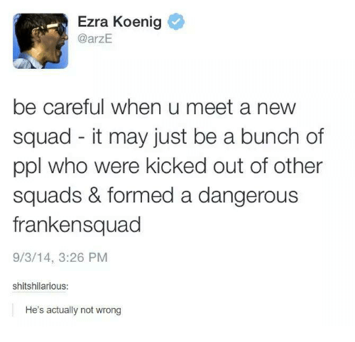 Squadding: Ezra Koenig  @arzE.  be careful when u meet a new  squad it may just be a bunch of  ppl who were kicked out of other  squads & formed a dangerous  frankensquad  9/3/14, 3:26 PM  shitshilarious:  He's actually not wrong