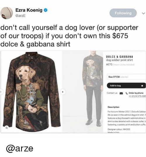 dolce: Ezra Koenig  @arzE  Following  don't call yourself a dog lover (or supporter  of our troops) if you don't own this $675  dolce & gabbana shirt  DOLCE &GABBANA  dog soldier print shirt  Size 37 CM  Add to bag  Contact us Order by phone  1(213) 375-085  Description  For Autumn Winter 2017 Dolce & Gabbar  ife as seen in this admiral dog print shiet  features a dog dressed in admiral attire in  shirt is also detailed with a classic collar, lo  astenins, a paisley print and button ulf  Designer colour: HHC63 @arze
