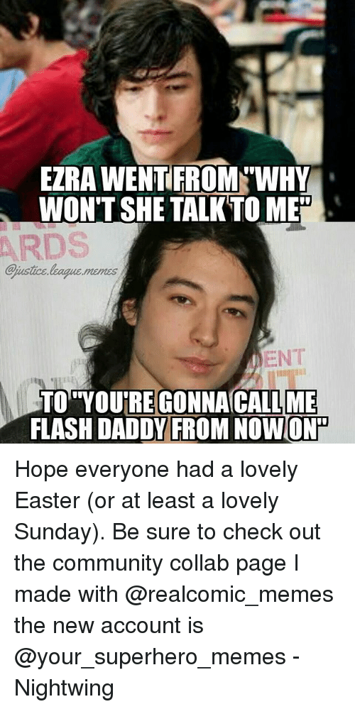 """Superhero Memes: EZRA WENTEROM WHY  WON'T SHE TALKTO ME""""  ARDS  ejustice league.menss  ENT  CALL ME  FLASH DADDV FROM NOWON  TO YOURE GONNAC Hope everyone had a lovely Easter (or at least a lovely Sunday). Be sure to check out the community collab page I made with @realcomic_memes the new account is @your_superhero_memes -Nightwing"""