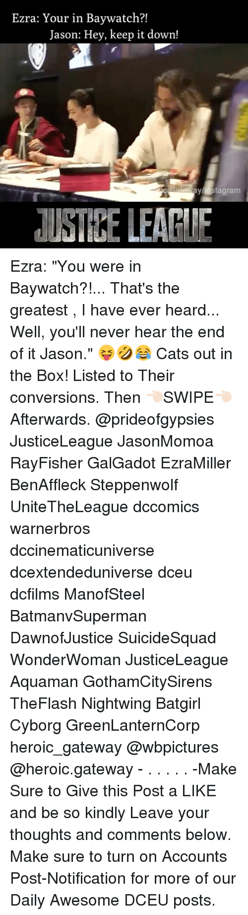 "Cats, Memes, and Gateway: Ezra: Your in Baywatch?!  Jason: Hey, keep it down!  stagram  AUSTIEE LEAPIE Ezra: ""You were in Baywatch?!... That's the greatest , I have ever heard... Well, you'll never hear the end of it Jason."" 😝🤣😂 Cats out in the Box! Listed to Their conversions. Then 👈🏻SWIPE👈🏻 Afterwards. @prideofgypsies JusticeLeague JasonMomoa RayFisher GalGadot EzraMiller BenAffleck Steppenwolf UniteTheLeague dccomics warnerbros dccinematicuniverse dcextendeduniverse dceu dcfilms ManofSteel BatmanvSuperman DawnofJustice SuicideSquad WonderWoman JusticeLeague Aquaman GothamCitySirens TheFlash Nightwing Batgirl Cyborg GreenLanternCorp heroic_gateway @wbpictures @heroic.gateway - . . . . . -Make Sure to Give this Post a LIKE and be so kindly Leave your thoughts and comments below. Make sure to turn on Accounts Post-Notification for more of our Daily Awesome DCEU posts."