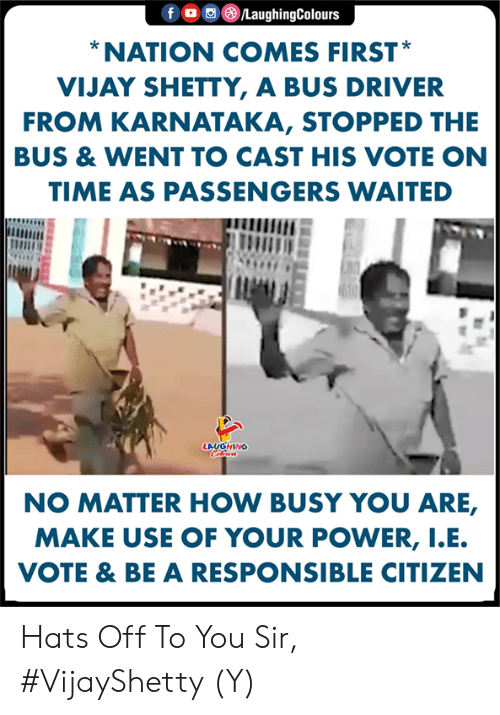 Passengers: f。回@ /LaughingColours  NATION COMES FIRST  VIJAY SHETTY, A BUS DRIVER  FROM KARNATAKA, STOPPED THE  BUS & WENT TO CAST HIS VOTE ON  TIME AS PASSENGERS WAITED  LAUGHING  NO MATTER HOW BUSY YOU ARE,  MAKE USE OF YOUR POWER, I.E  VOTE & BE A RESPONSIBLE CITIZEN Hats Off To You Sir, #VijayShetty (Y)