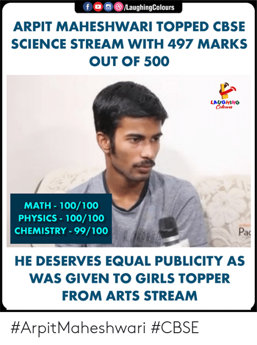 Topped: f。画③/LaughingColours  ARPIT MAHESHWARI TOPPED CBSE  SCIENCE STREAM WITH 497 MARKS  OUT OF 500  LAUGHING  MATH- 100/100  PHYSICS 100/100  CHEMISTRY-99/100  Pac  HE DESERVES EQUAL PUBLICITY AS  WAS GIVEN TO GIRLS TOPPER  FROM ARTS STREAM #ArpitMaheshwari #CBSE