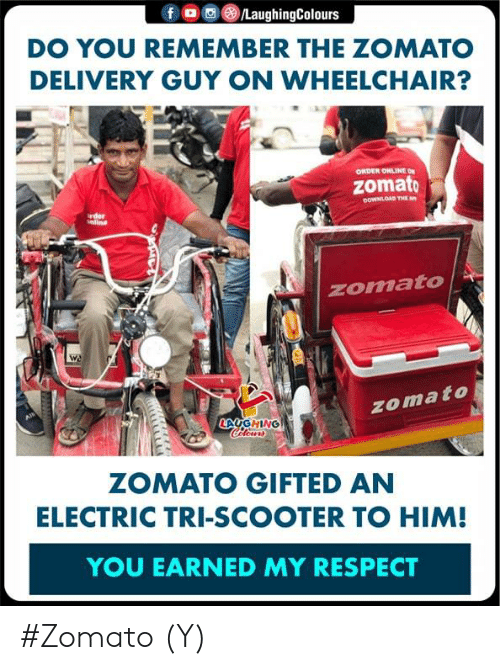 Scooter: f。画③/LaughingColours  DO YOU REMEMBER THE ZOMATO  DELIVERY GUY ON WHEELCHAIR?  ORDER ONLINE ON  zomato  OOWNLOAD THE  rder  nline  zomato  zomato  LAUG HİNG  ZOMATO GIFTED AN  ELECTRIC TRI-SCOOTER TO HIM!  YOU EARNED MY RESPECT #Zomato (Y)