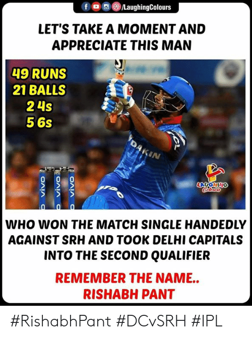 delhi: f。 ③/LaughingColours  LET'S TAKE A MOMENT AND  APPRECIATE THIS MAN  49 RUNS  21 BALLSS  2 4s  5 6s  IN  WHO WON THE MATCH SINGLE HANDEDLY  AGAINST SRH AND TOOK DELHI CAPITALS  INTO THE SECOND QUALIFIER  REMEMBER THE NAME..  RISHABH PANT #RishabhPant #DCvSRH #IPL