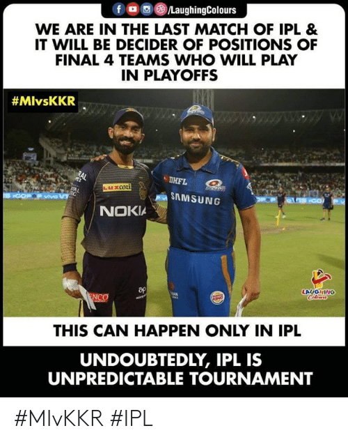 Tournament: fロ回@)/LaughingColours  WE ARE IN THE LAST MATCH OF IPL &  IT WILL BE DECIDER OF POSITIONS OF  FINAL 4 TEAMS WHO WILL PLAY  IN PLAYOFFS  #MlvsKKR  DHFL  SAMSUNG  NOKIA  LAUGHING  THIS CAN HAPPEN ONLY IN IPL  UNDOUBTEDLY, IPL IS  UNPREDICTABLE TOURNAMENT #MIvKKR #IPL