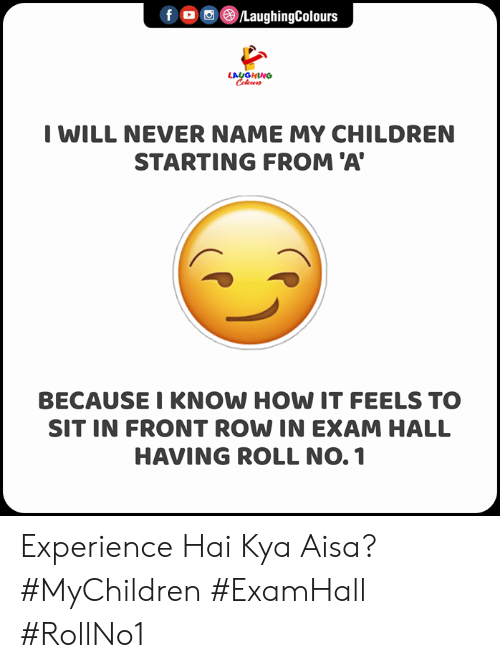 Indianpeoplefacebook: f ©/LaughingColours  LAUGHING  Celeur  I WILL NEVER NAME MY CHILDREN  STARTING FROM 'A  BECAUSE I KNOW HOW IT FEELS TO  SIT IN FRONT ROW IN EXAM HALL  HAVING ROLL NO. 1 Experience Hai Kya Aisa?  #MyChildren #ExamHall #RollNo1