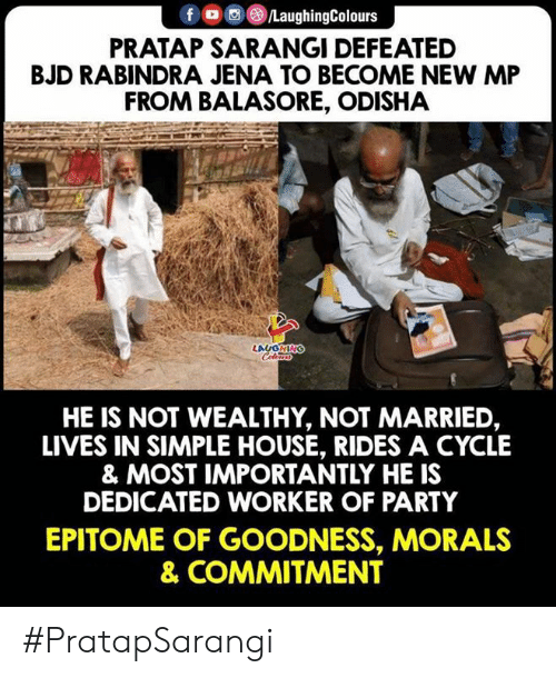 defeated: f ㅁ回@iLaughingColours  PRATAP SARANGI DEFEATED  BJD RABINDRA JENA TO BECOME NEW MP  FROM BALASORE, ODISHA  HE IS NOT WEALTHY, NOT MARRIED,  LIVES IN SIMPLE HOUSE, RIDES A CYCLE  & MOST IMPORTANTLY HE IS  DEDICATED WORKER OF PARTY  EPITOME OF GOODNESS, MORALS  & COMMITMENT #PratapSarangi