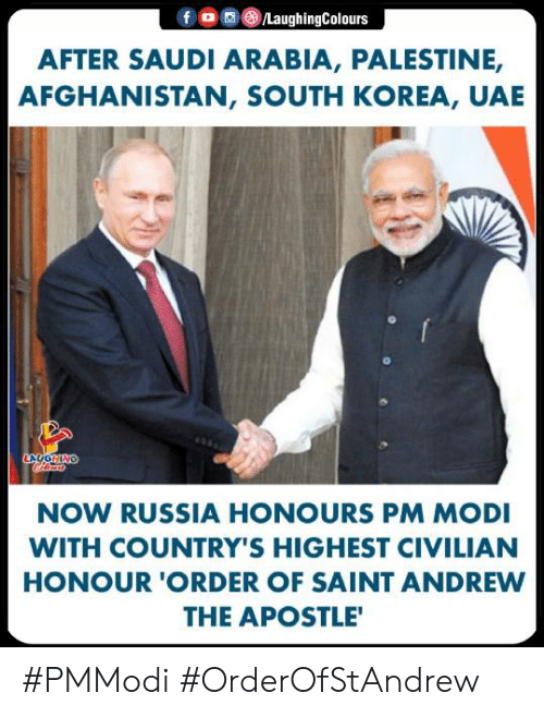 Afghanistan: f 0 0 (8)/LaughingColours  AFTER SAUDI ARABIA, PALESTINE,  AFGHANISTAN, SOUTH KOREA, UAE  NOW RUSSIA HONOURS PM MODI  WITH COUNTRY'S HIGHEST CIVILIAN  HONOUR 'ORDER OF SAINT ANDREW  THE APOSTLE #PMModi #OrderOfStAndrew