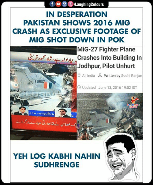 Yeh: f , 0 (3)/LaughingColours  IN DESPERATION  PAKISTAN SHOWS 2016 MIG  CRASH AS EXCLUSIVE FOOTAGE OF  MIG SHOT DOWN IN POK  MiG-27 Fighter Plane  Crashes Into Building In  Jodhpur, Pilot Unhurt  O All India & Written by Sudhi Ranjan  TU657  Up  Updated: June 13, 2016 19:52 IST  TU657  YEH LOG KABHI NAHIN  SUDHRENGE