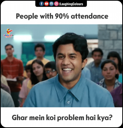 Attendance: f  , 0 (8)/LaughingColours  People with 90% attendance  LAUGHING  Ghar mein koi problem hai kya?