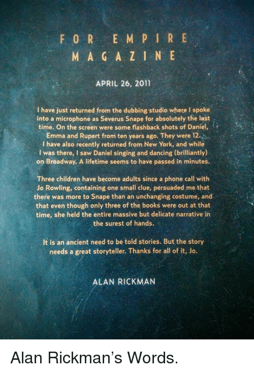 Alan Rickman: F 0 R E M P IR E  M A G A Z I N E  APRIL 26, 2011  I have just returned from the dubbing studio where I spoke  into a microphone as Severus Snape for absolutely the last  time. On the screen were some flashback shots of Daniel,  Emma and Rupert from ten years ago. They were 12.  I have also recently returned from New York, and while  I was there, I saw Daniel singing and dancing (brilliantly)  on Broadway. A lifetime seems to have passed in minutes.  Three children have become adults since a phone call with  Jo Rowling, containing one small clue, persuaded me that  there was more to Snape than an unchanging costume, and  that even though only three of the books were out at that  time, she held the entire massive but delicate narrative in  the surest of hands.  It is an ancient need to be told stories. But the story  needs a great storyteller. Thanks for all of it, Jo.  ALAN RICKMAN <p>Alan Rickman's Words.</p>