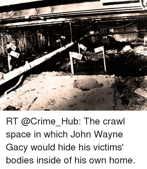 Bodies , Crime, and Memes: -f  12 RT @Crime_Hub: The crawl space in which John Wayne Gacy would hide his victims' bodies inside of his own home.