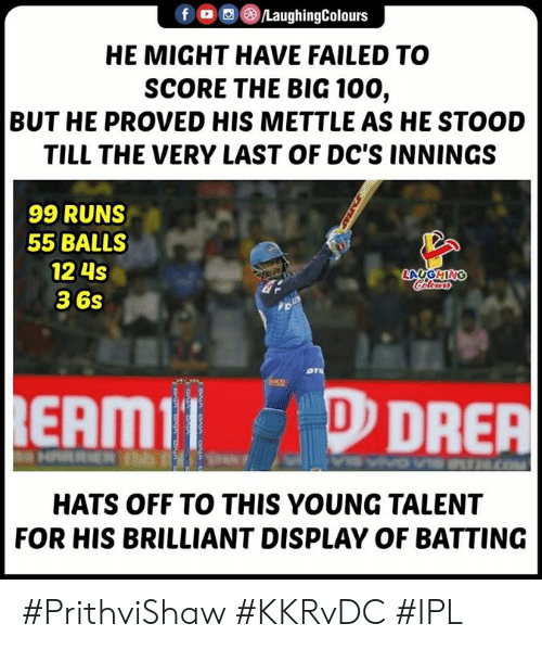 hats off: f , ) (8)/LaughingColours  HE MIGHT HAVE FAILED TO  SCORE THE BIG 100,  BUT HE PROVED HIS METTLE AS HE STOOD  TILL THE VERY LAST OF DC'S INNINGS  99 RUNS  55 BALLS  12 4s  36s  EAMIDRER  HATS OFF TO THIS YOUNG TALENT  FOR HIS BRILLIANT DISPLAY OF BATTING #PrithviShaw #KKRvDC #IPL
