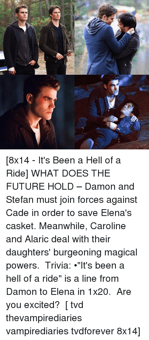"""forceful: f* [8x14 - It's Been a Hell of a Ride] WHAT DOES THE FUTURE HOLD – Damon and Stefan must join forces against Cade in order to save Elena's casket. Meanwhile, Caroline and Alaric deal with their daughters' burgeoning magical powers. ⠀ Trivia: •""""It's been a hell of a ride"""" is a line from Damon to Elena in 1x20. ⠀ Are you excited? ⠀ [ tvd thevampirediaries vampirediaries tvdforever 8x14]"""