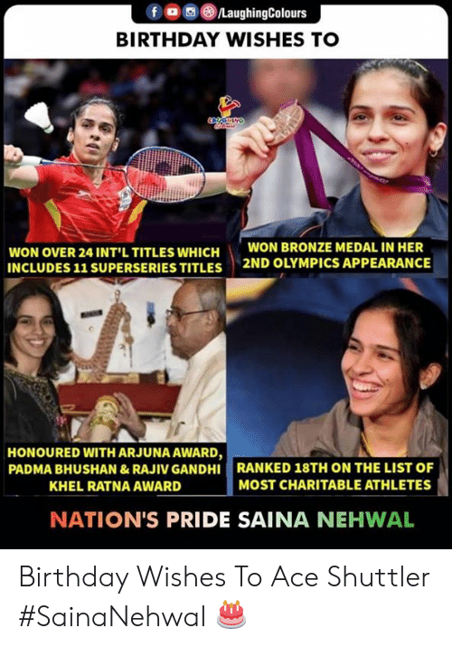 bronze: f a 8./LaughingColours  BIRTHDAY WISHES TO  WON OVER 24 INT'L TITLES WHICH  INCLUDES 11 SUPERSERIES TITLES  WON BRONZE MEDAL IN HER  2ND OLYMPICS APPEARANCE  HONOURED WITH ARJUNA AWARD,  PADMA BHUSHAN &RAJIV GANDHI RANKED 18TH ON THE LIST OF  KHEL RATNA AWARD  MOST CHARITABLE ATHLETES  NATION'S PRIDE SAINA NEHWAL Birthday Wishes To Ace Shuttler  #SainaNehwal 🎂